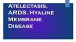 Atelectasis, ARDS, Hyaline Membrane Disease
